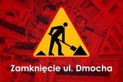 Zamknięcie ul. Dmocha